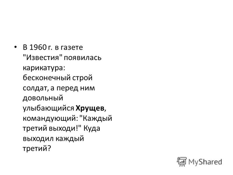 В 1960 г. в газете Известия появилась карикатура: бесконечный строй солдат, а перед ним довольный улыбающийся Хрущев, командующий: Каждый третий выходи! Куда выходил каждый третий?