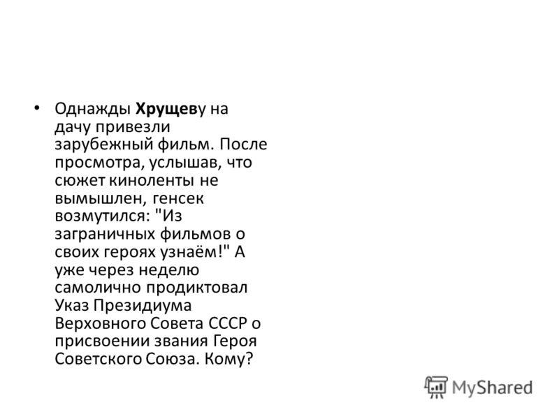 Однажды Хрущеву на дачу привезли зарубежный фильм. После просмотра, услышав, что сюжет киноленты не вымышлен, генсек возмутился: