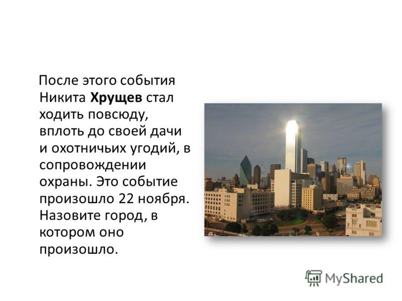 После этого события Никита Хрущев стал ходить повсюду, вплоть до своей дачи и охотничьих угодий, в сопровождении охраны. Это событие произошло 22 ноября. Назовите город, в котором оно произошло.