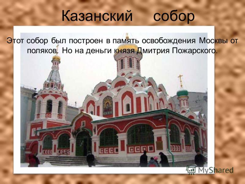 Казанский собор Этот собор был построен в память освобождения Москвы от поляков. Но на деньги князя Дмитрия Пожарского.