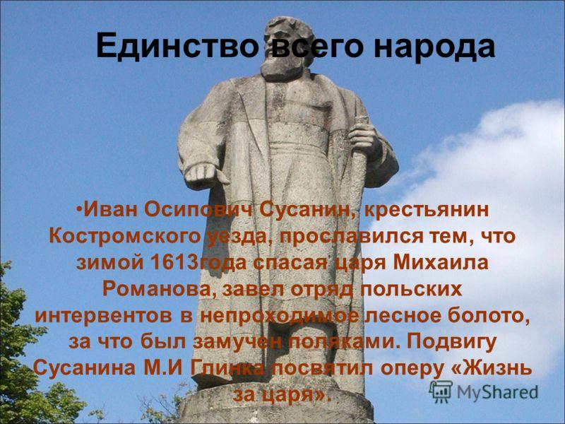 Единство всего народа Иван Осипович Сусанин, крестьянин Костромского уезда, прославился тем, что зимой 1613года спасая царя Михаила Романова, завел отряд польских интервентов в непроходимое лесное болото, за что был замучен поляками. Подвигу Сусанина