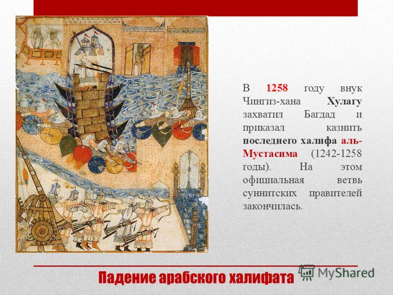 Падение арабского халифата В 1258 году внук Чингиз-хана Хулагу захватил Багдад и приказал казнить последнего халифа аль- Мустасима (1242-1258 годы). На этом официальная ветвь суннитских правителей закончилась.