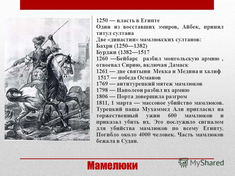 Мамелюки 1250 власть в Египте Один из восставших эмиров, Айбек, принял титул султана Две «династии» мамлюкских султанов: Бахри (12501382) Бурджи (13821517 1260 Бейбарс разбил монгольскую армию, отвоевал Сирию, включая Дамаск 1261 две святыни Мекка и