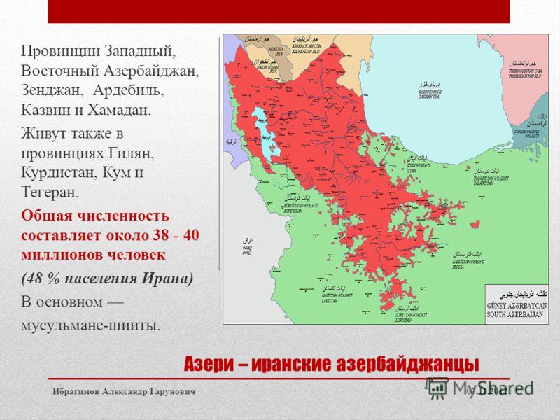 Азери – иранские азербайджанцы Провинции Западный, Восточный Азербайджан, Зенджан, Ардебиль, Казвин и Хамадан. Живут также в провинциях Гилян, Курдистан, Кум и Тегеран. Общая численность составляет около 38 - 40 миллионов человек (48 % населения Иран