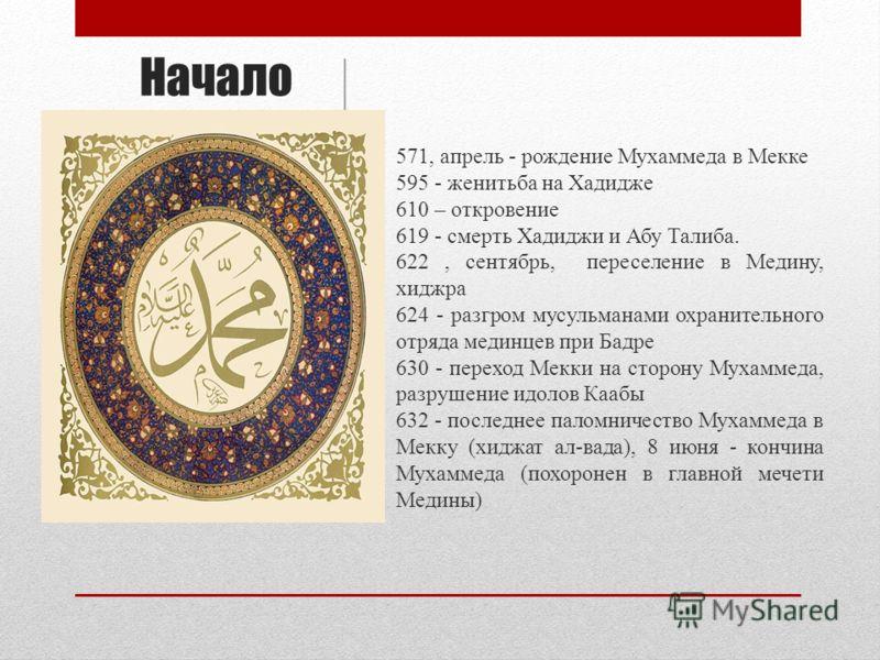 Начало 571, апрель - рождение Мухаммеда в Мекке 595 - женитьба на Хадидже 610 – откровение 619 - смерть Хадиджи и Абу Талиба. 622, сентябрь, переселение в Медину, хиджра 624 - разгром мусульманами охранительного отряда мединцев при Бадре 630 - перехо