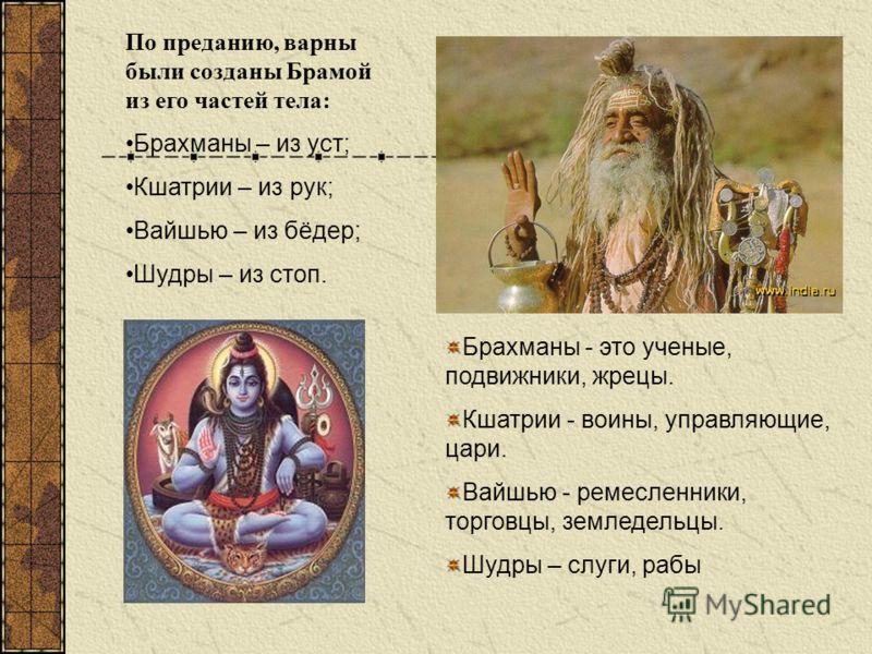 Брахманы - это ученые, подвижники, жрецы. Кшатрии - воины, управляющие, цари. Вайшью - ремесленники, торговцы, земледельцы. Шудры – слуги, рабы По преданию, варны были созданы Брамой из его частей тела: Брахманы – из уст; Кшатрии – из рук; Вайшью – и