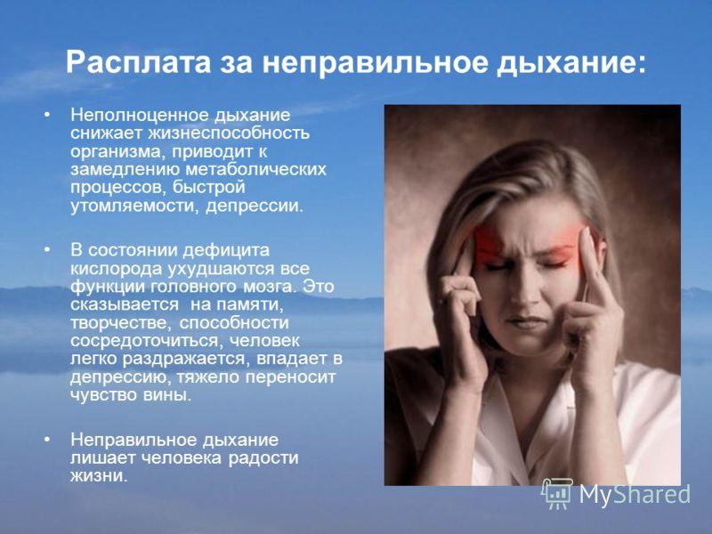 Расплата за неправильное дыхание: Неполноценное дыхание снижает жизнеспособность организма, приводит к замедлению метаболических процессов, быстрой утомляемости, депрессии. В состоянии дефицита кислорода ухудшаются все функции головного мозга. Это ск
