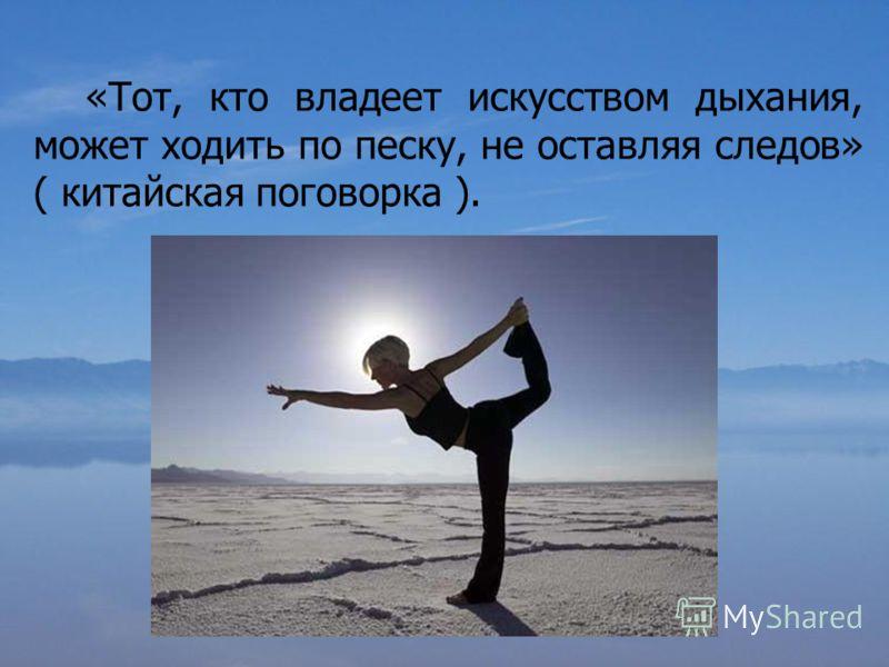 «Тот, кто владеет искусством дыхания, может ходить по песку, не оставляя следов» ( китайская поговорка ).