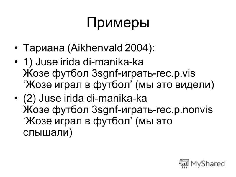 Примеры Тариана (Аikhenvald 2004): 1) Juse irida di-manika-ka Жозе футбол 3sgnf-играть-rec.p.vis Жозе играл в футбол (мы это видели) (2) Juse irida di-manika-ka Жозе футбол 3sgnf-играть-rec.p.nonvis Жозе играл в футбол (мы это слышали)