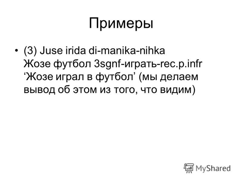 Примеры (3) Juse irida di-manika-nihka Жозе футбол 3sgnf-играть-rec.p.infr Жозе играл в футбол (мы делаем вывод об этом из того, что видим)