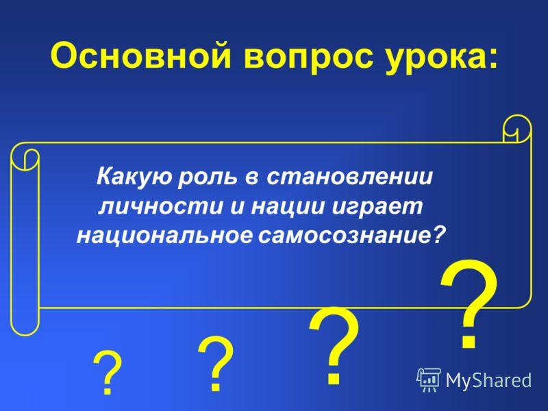 Основной вопрос урока: Какую роль в становлении личности и нации играет национальное самосознание? ? ? ? ?