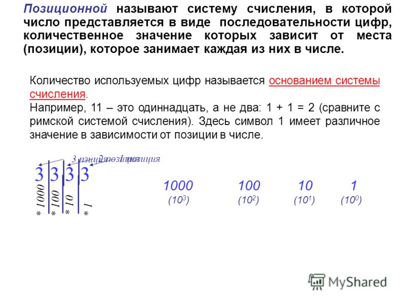 Позиционной называют систему счисления, в которой число представляется в виде последовательности цифр, количественное значение которых зависит от места (позиции), которое занимает каждая из них в числе. 3 3 1 позиция * 1 2 позиция * 10 3 пзиция * 100