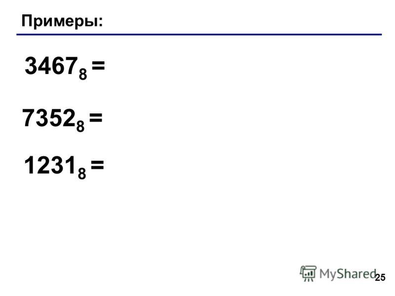 25 Примеры: 3467 8 = 7352 8 = 1231 8 =