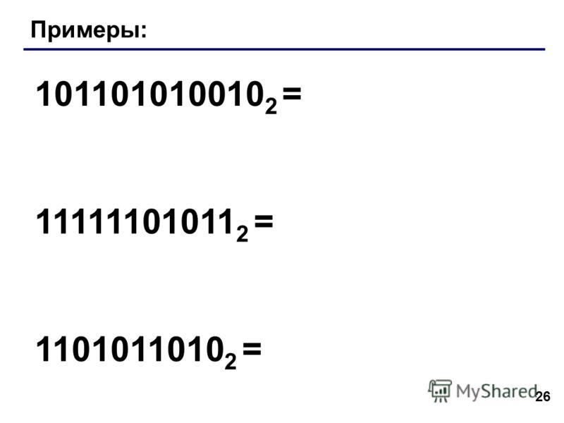 26 Примеры: 101101010010 2 = 11111101011 2 = 1101011010 2 =