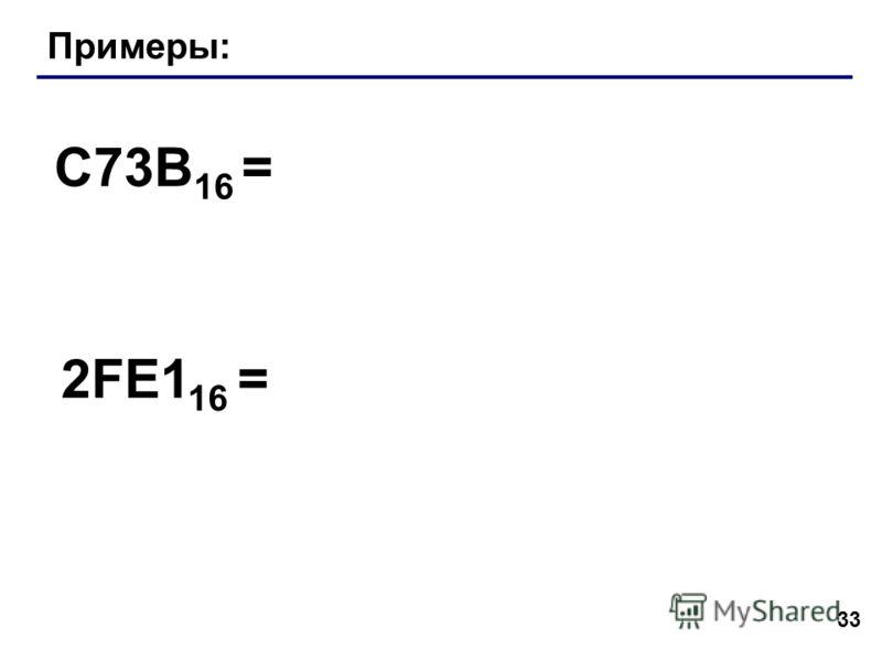33 Примеры: C73B 16 = 2FE1 16 =