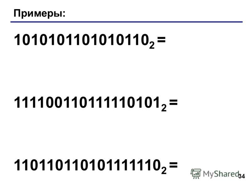 34 Примеры: 1010101101010110 2 = 111100110111110101 2 = 110110110101111110 2 =