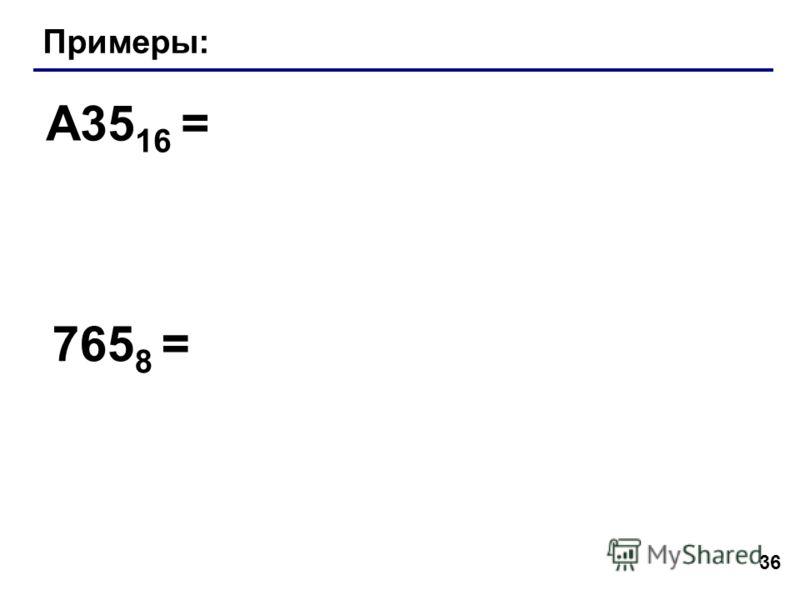 36 Примеры: A35 16 = 765 8 =