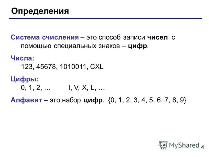 4 Определения Система счисления – это способ записи чисел с помощью специальных знаков – цифр. Числа: 123, 45678, 1010011, CXL Цифры: 0, 1, 2, … I, V, X, L, … Алфавит – это набор цифр. {0, 1, 2, 3, 4, 5, 6, 7, 8, 9}