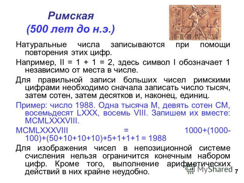 7 Римская (500 лет до н.э.) Натуральные числа записываются при помощи повторения этих цифр. Например, II = 1 + 1 = 2, здесь символ I обозначает 1 независимо от места в числе. Для правильной записи больших чисел римскими цифрами необходимо сначала зап