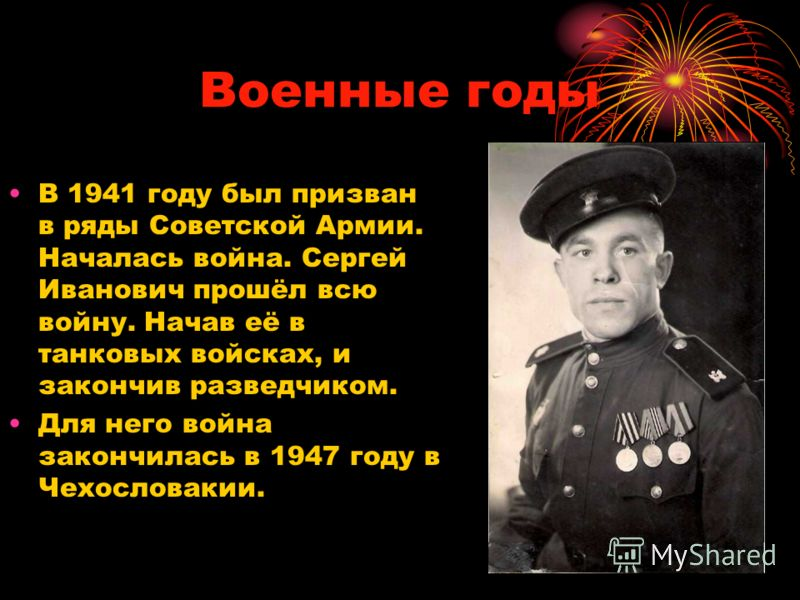 Военные годы В 1941 году был призван в ряды Советской Армии. Началась война. Сергей Иванович прошёл всю войну. Начав её в танковых войсках, и закончив разведчиком. Для него война закончилась в 1947 году в Чехословакии.
