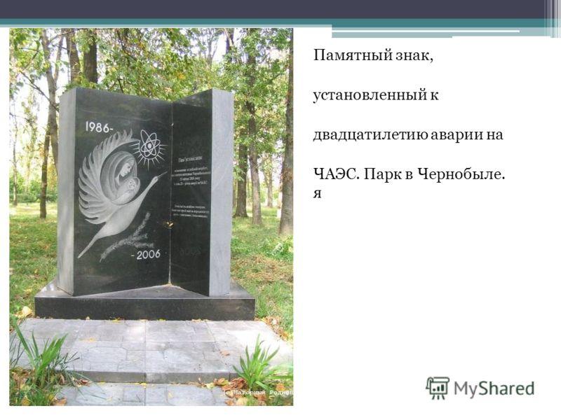 Памятный знак, установленный к двадцатилетию аварии на ЧАЭС. Парк в Чернобыле. я