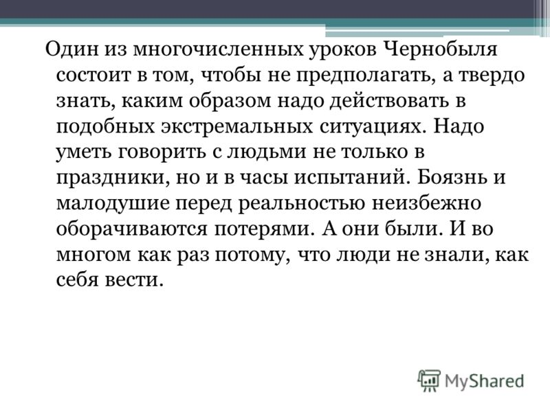 Один из многочисленных уроков Чернобыля состоит в том, чтобы не предполагать, а твердо знать, каким образом надо действовать в подобных экстремальных ситуациях. Надо уметь говорить с людьми не только в праздники, но и в часы испытаний. Боязнь и малод