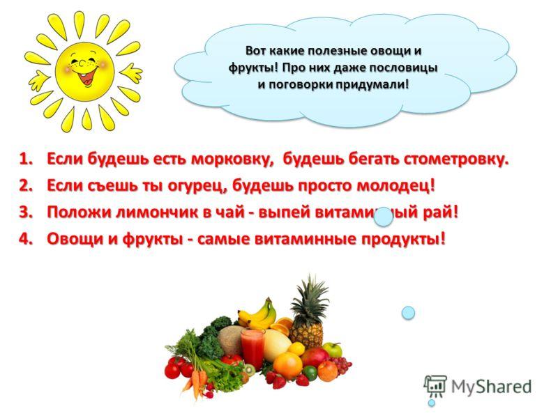 1.Если будешь есть морковку, будешь бегать стометровку. 2.Если съешь ты огурец, будешь просто молодец! 3.Положи лимончик в чай - выпей витаминный рай! 4.Овощи и фрукты - самые витаминные продукты! Вот какие полезные овощи и фрукты! Про них даже посло