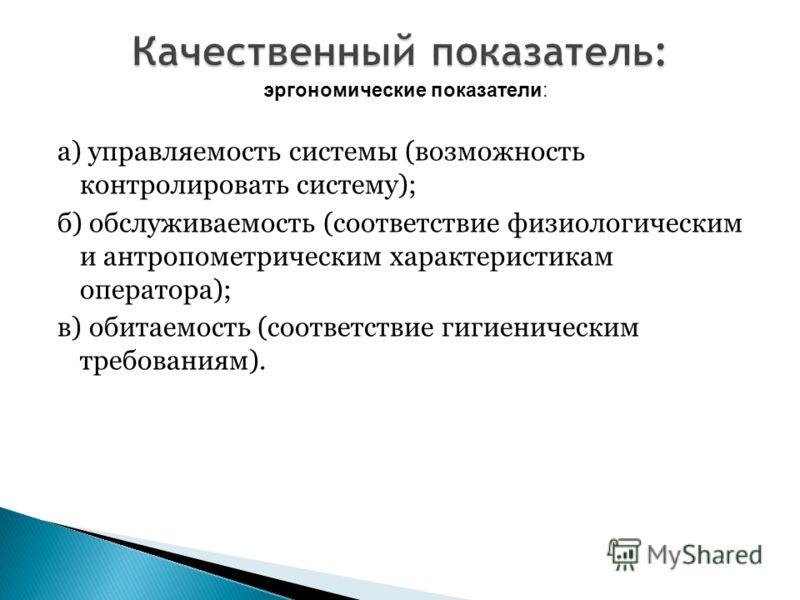 а) управляемость системы (возможность контролировать систему); б) обслуживаемость (соответствие физиологическим и антропометрическим характеристикам оператора); в) обитаемость (соответствие гигиеническим требованиям). эргономические показатели: