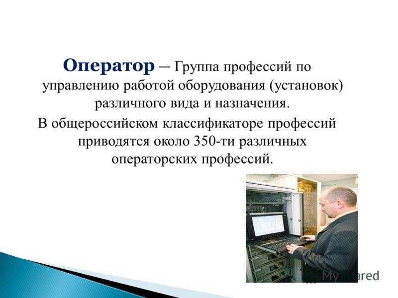 Оператор Группа профессий по управлению работой оборудования (установок) различного вида и назначения. В общероссийском классификаторе профессий приводятся около 350-ти различных операторских профессий.