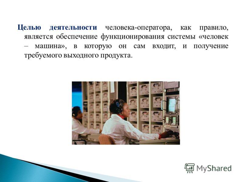 Целью деятельности человека-оператора, как правило, является обеспечение функционирования системы «человек – машина», в которую он сам входит, и получение требуемого выходного продукта.