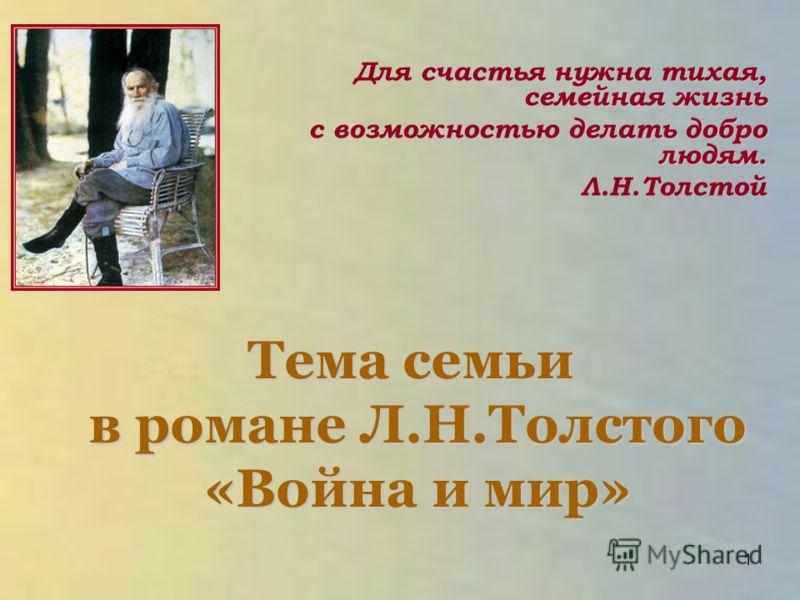 Тема семьи в романе Л.Н.Толстого «Война и мир» Для счастья нужна тихая, семейная жизнь с возможностью делать добро людям. Л.Н.Толстой 1