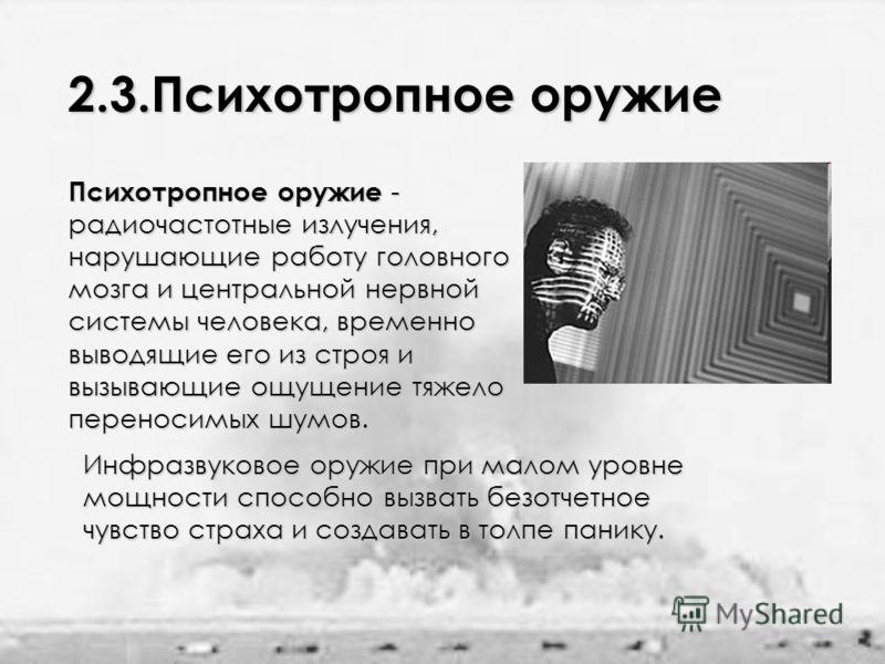 2.3.Психотропное оружие Психотропное оружие - радиочастотные излучения, нарушающие работу головного мозга и центральной нервной системы человека, временно выводящие его из строя и вызывающие ощущение тяжело переносимых шумов. Инфразвуковое оружие при
