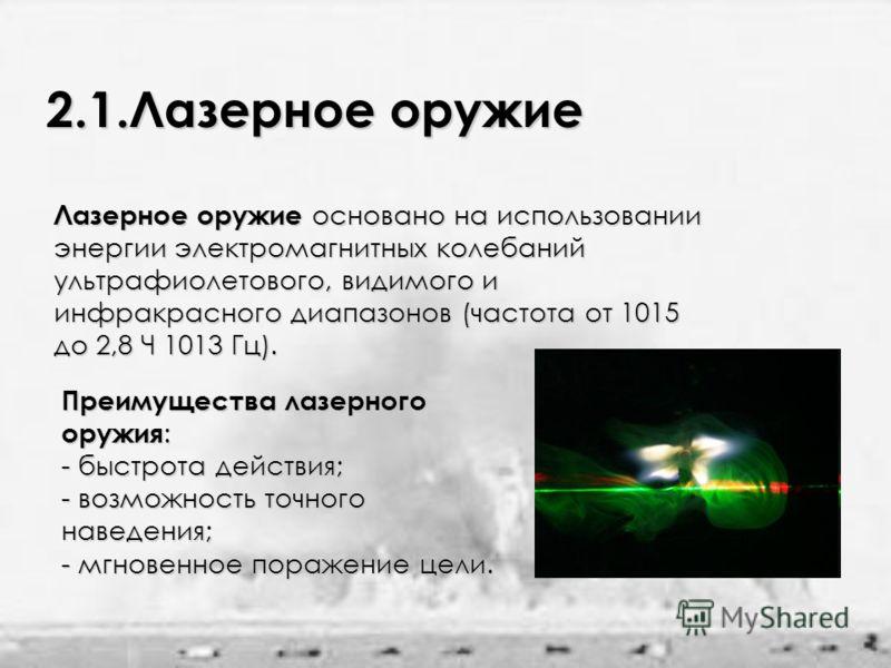 2.1.Лазерное оружие Лазерное оружие основано на использовании энергии электромагнитных колебаний ультрафиолетового, видимого и инфракрасного диапазонов (частота от 1015 до 2,8 Ч 1013 Гц). Преимущества лазерного оружия : - быстрота действия; - возможн