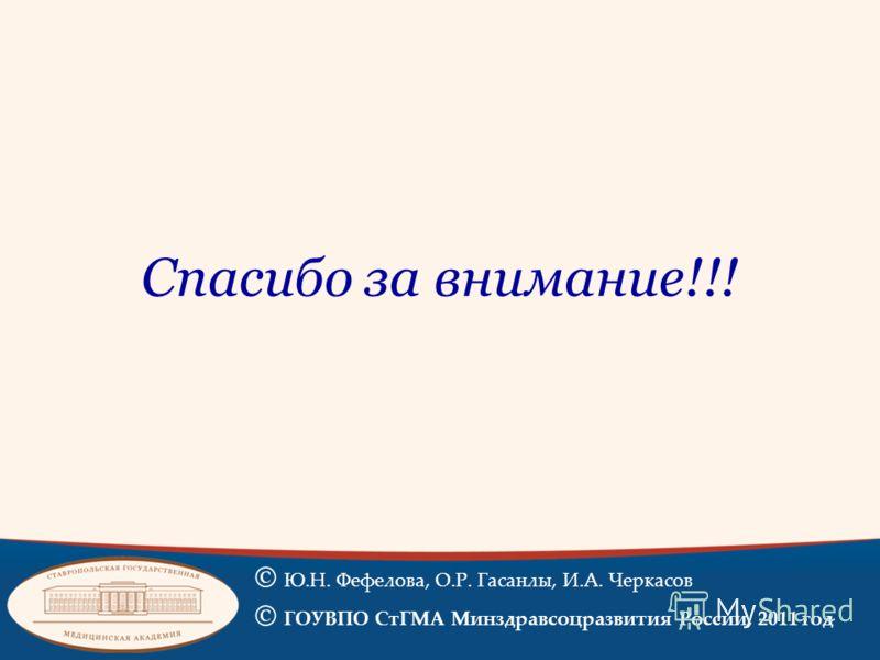 Спасибо за внимание!!! © Ю.Н. Фефелова, О.Р. Гасанлы, И.А. Черкасов © ГОУВПО СтГМА Минздравсоцразвития России, 2011 год