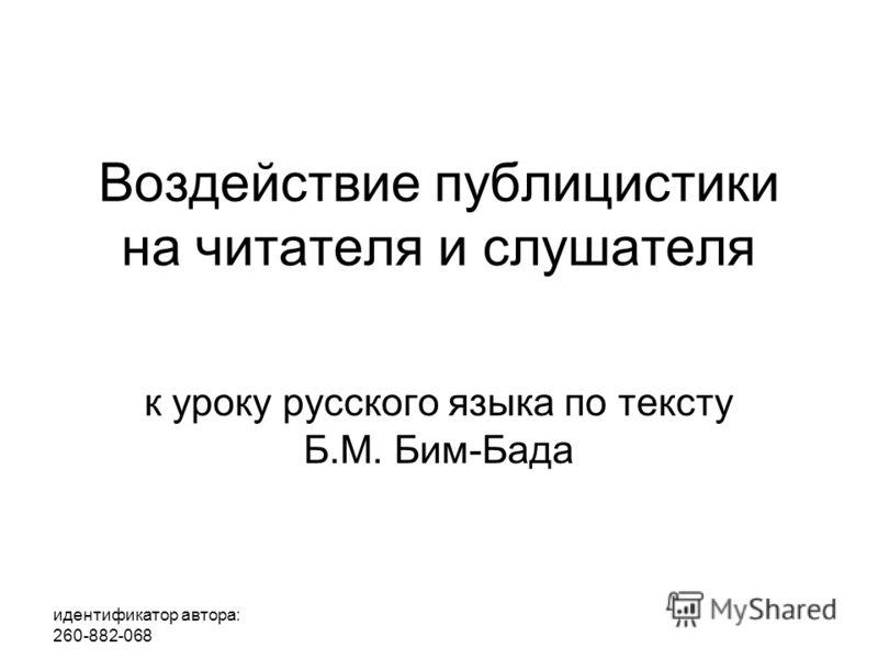 идентификатор автора: 260-882-068 Воздействие публицистики на читателя и слушателя к уроку русского языка по тексту Б.М. Бим-Бада