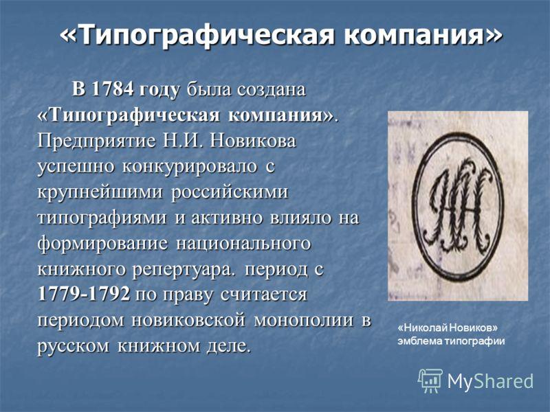 «Типографическая компания» «Типографическая компания» В 1784 году была создана «Типографическая компания». Предприятие Н.И. Новикова успешно конкурировало с крупнейшими российскими типографиями и активно влияло на формирование национального книжного