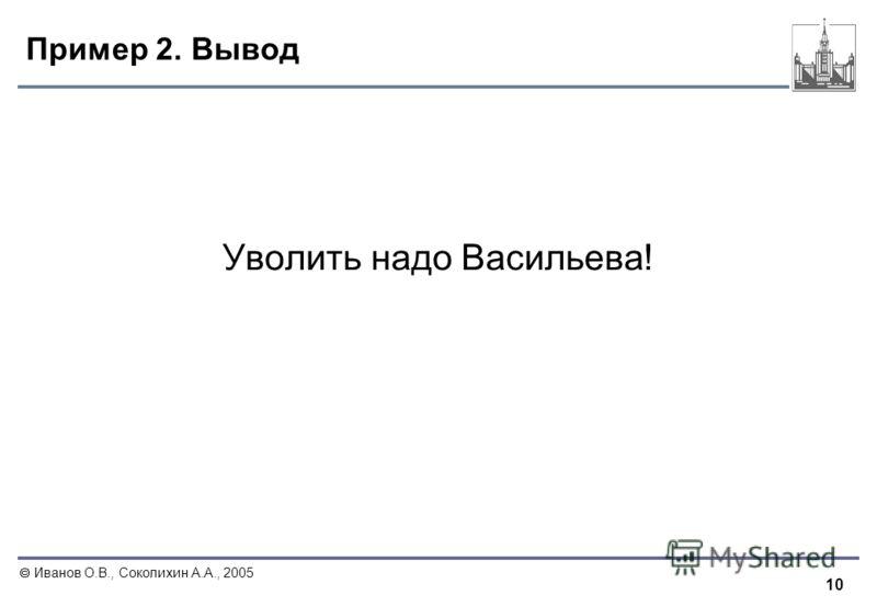 10 Иванов О.В., Соколихин А.А., 2005 Пример 2. Вывод Уволить надо Васильева!