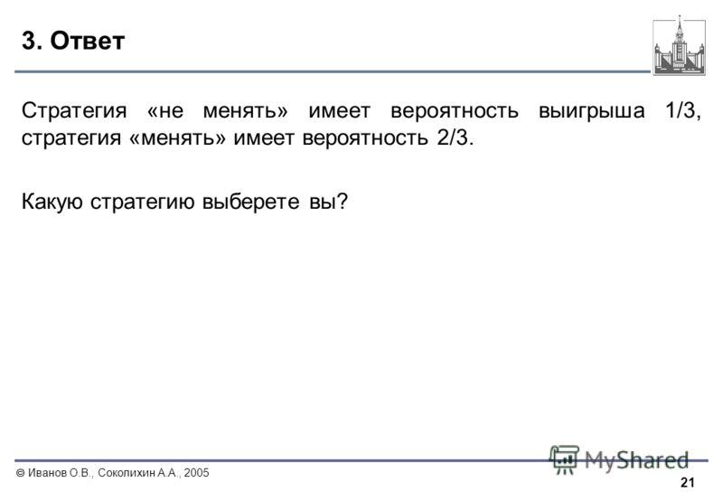 21 Иванов О.В., Соколихин А.А., 2005 3. Ответ Стратегия «не менять» имеет вероятность выигрыша 1/3, стратегия «менять» имеет вероятность 2/3. Какую стратегию выберете вы?