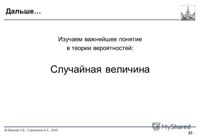 23 Иванов О.В., Соколихин А.А., 2005 Дальше… Изучаем важнейшее понятие в теории вероятностей: Случайная величина