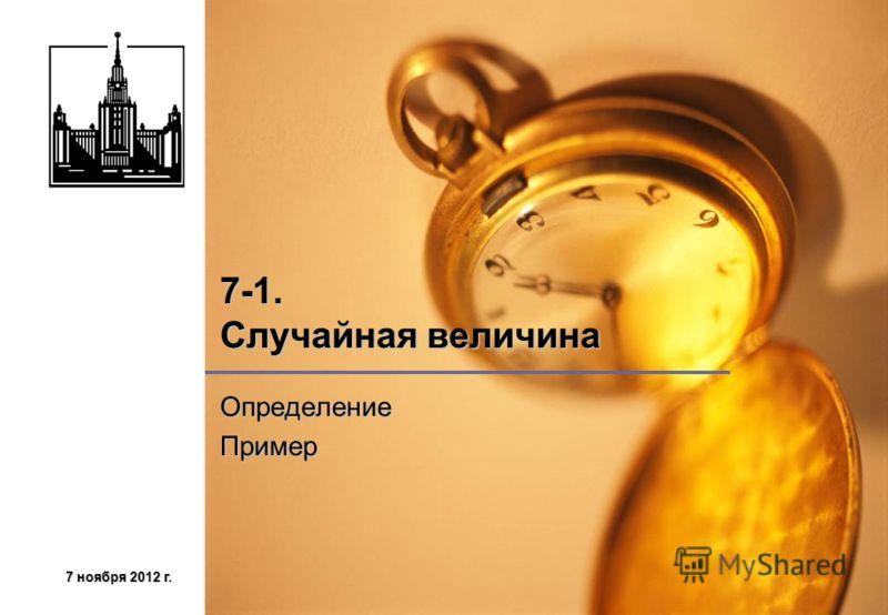 7 ноября 2012 г.7 ноября 2012 г.7 ноября 2012 г.7 ноября 2012 г. 7-1. Случайная величина ОпределениеПример