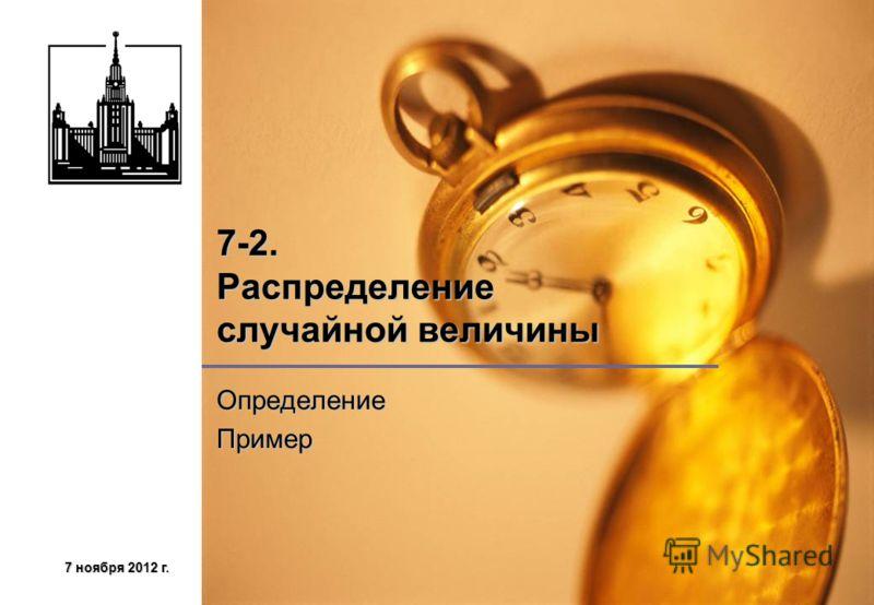 7 ноября 2012 г.7 ноября 2012 г.7 ноября 2012 г.7 ноября 2012 г. 7-2. Распределение случайной величины ОпределениеПример