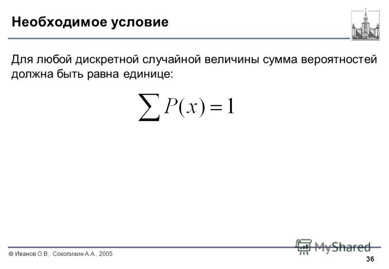 36 Иванов О.В., Соколихин А.А., 2005 Необходимое условие Для любой дискретной случайной величины сумма вероятностей должна быть равна единице:
