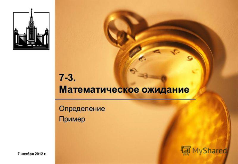 7 ноября 2012 г.7 ноября 2012 г.7 ноября 2012 г.7 ноября 2012 г. 7-3. Математическое ожидание ОпределениеПример