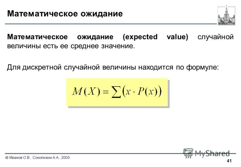 41 Иванов О.В., Соколихин А.А., 2005 Математическое ожидание Математическое ожидание (expected value) случайной величины есть ее среднее значение. Для дискретной случайной величины находится по формуле: