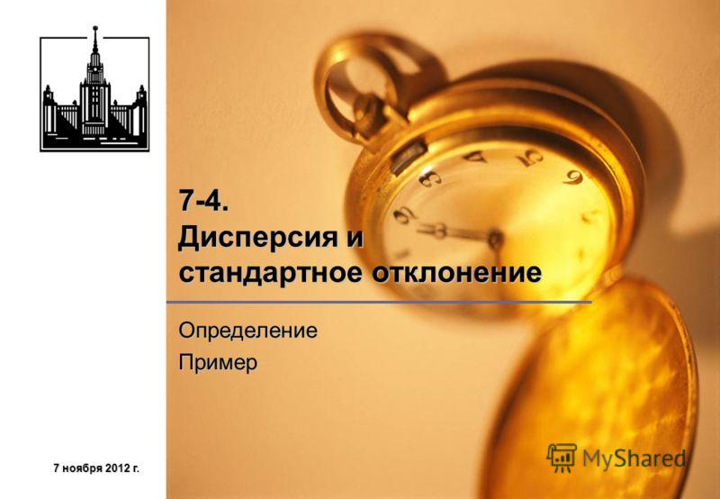 7 ноября 2012 г.7 ноября 2012 г.7 ноября 2012 г.7 ноября 2012 г. 7-4. Дисперсия и стандартное отклонение ОпределениеПример