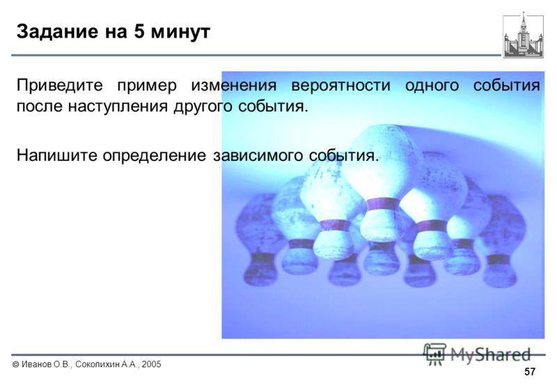57 Иванов О.В., Соколихин А.А., 2005 Задание на 5 минут Приведите пример изменения вероятности одного события после наступления другого события. Напишите определение зависимого события.