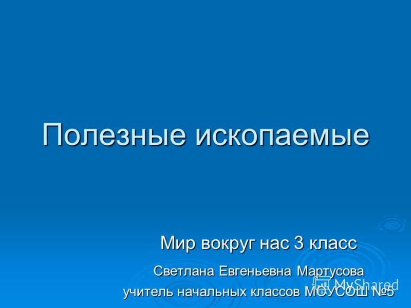 Полезные ископаемые Мир вокруг нас 3 класс Светлана Евгеньевна Мартусова учитель начальных классов МОУСОШ 5