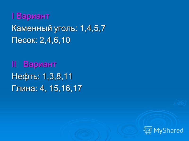 I Вариант Каменный уголь: 1,4,5,7 Песок: 2,4,6,10 II Вариант Нефть: 1,3,8,11 Глина: 4, 15,16,17