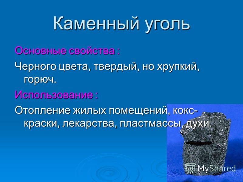 Каменный уголь Основные свойства : Черного цвета, твердый, но хрупкий, горюч. Использование : Отопление жилых помещений, кокс- краски, лекарства, пластмассы, духи.