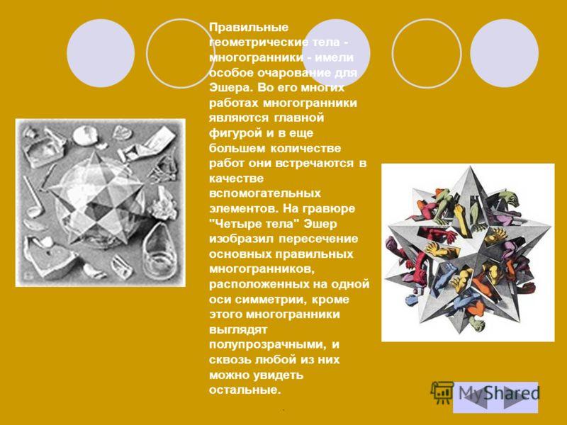 Правильные геометрические тела - многогранники - имели особое очарование для Эшера. Во его многих работах многогранники являются главной фигурой и в еще большем количестве работ они встречаются в качестве вспомогательных элементов. На гравюре